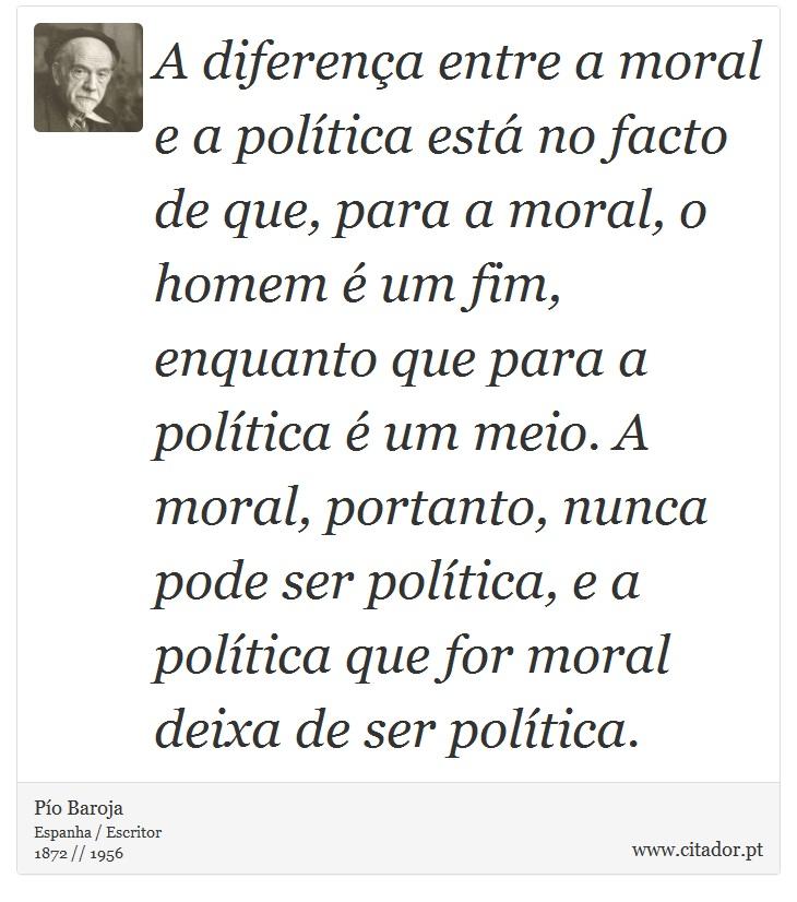 A diferença entre a moral e a política está no facto de que, para a moral, o homem é um fim, enquanto que para a política é um meio. A moral, portanto, nunca pode ser política, e a política que for moral deixa de ser política. - Pío Baroja  - Frases