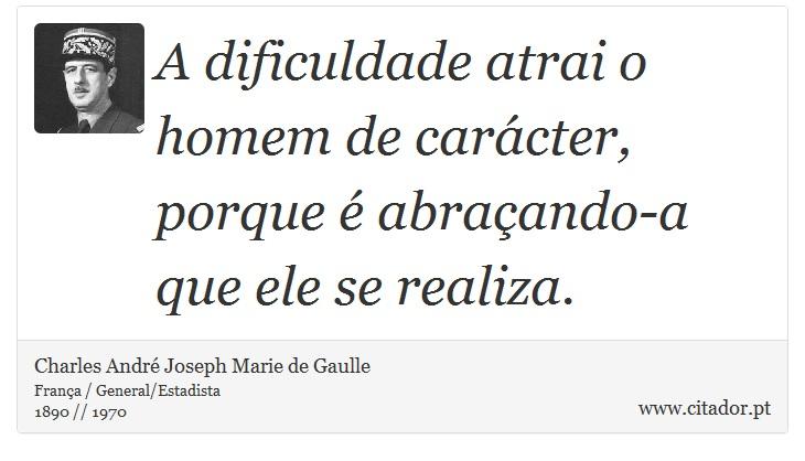 A dificuldade atrai o homem de carácter, porque é abraçando-a que ele se realiza. - Charles André Joseph Marie de Gaulle - Frases