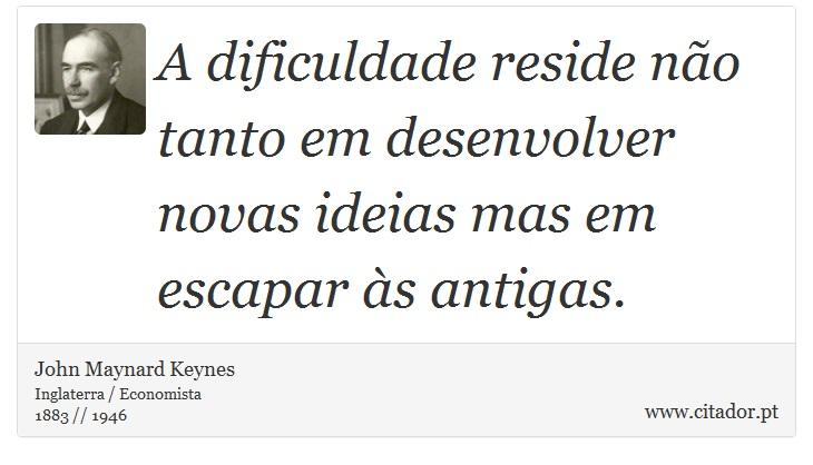 A dificuldade reside não tanto em desenvolver novas ideias mas em escapar às antigas. - John Maynard Keynes - Frases