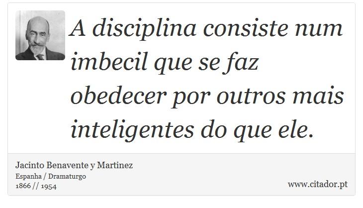 A disciplina consiste num imbecil que se faz obedecer por outros mais inteligentes do que ele. - Jacinto Benavente y Martinez - Frases