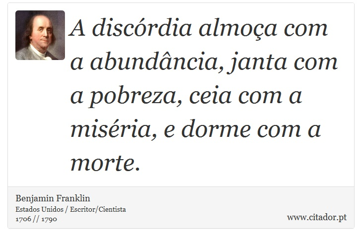 A discórdia almoça com a abundância, janta com a pobreza, ceia com a miséria, e dorme com a morte. - Benjamin Franklin - Frases