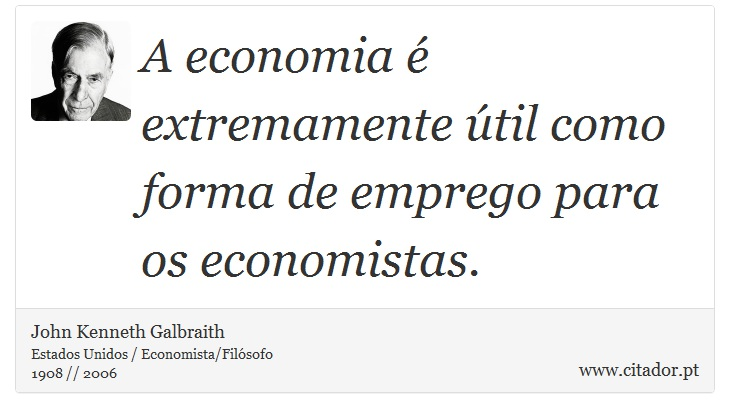 A economia é extremamente útil como forma de emprego para os economistas. - John Kenneth Galbraith - Frases