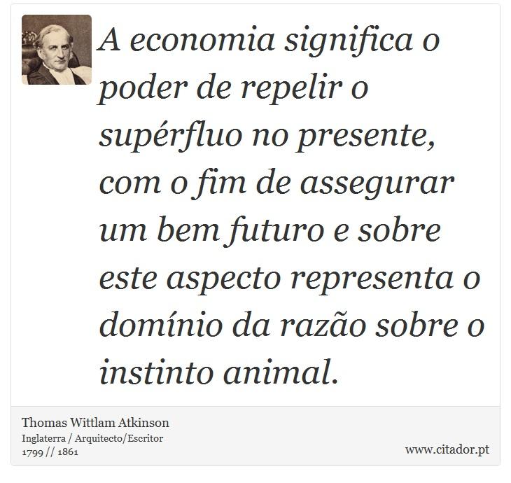 A economia significa o poder de repelir o supérfluo no presente, com o fim de assegurar um bem futuro e sobre este aspecto representa o domínio da razão sobre o instinto animal. - Thomas Wittlam Atkinson - Frases