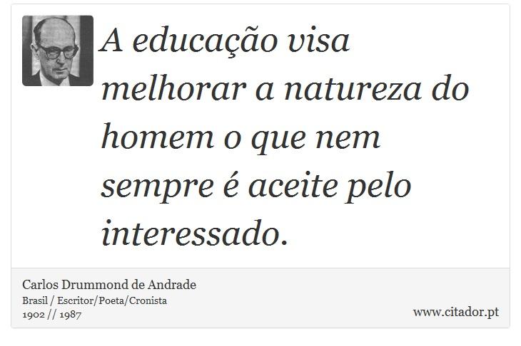 A educação visa melhorar a natureza do homem o que nem sempre é aceite pelo interessado. - Carlos Drummond de Andrade - Frases
