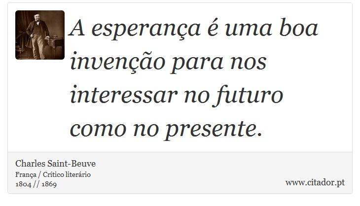 A esperança é uma boa invenção para nos interessar no futuro como no presente. - Charles Saint-Beuve - Frases