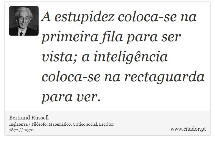 A estupidez coloca-se na primeira fila para ser vista; a inteligência coloca-se na rectaguarda para ver. - Bertrand Russell - Frases