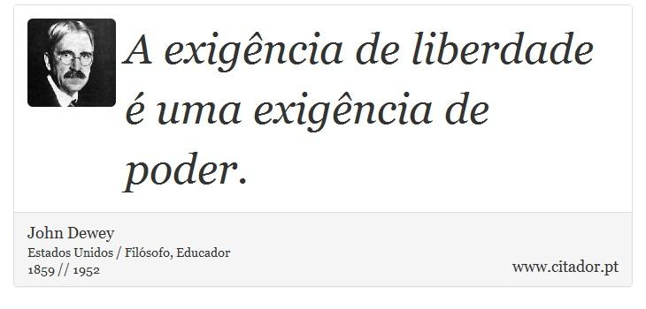 A exigência de liberdade é uma exigência de poder. - John Dewey - Frases