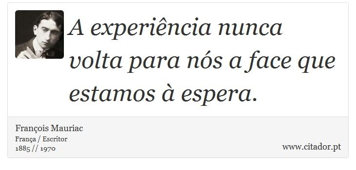 A experiência nunca volta para nós a face que estamos à espera. - François Mauriac - Frases