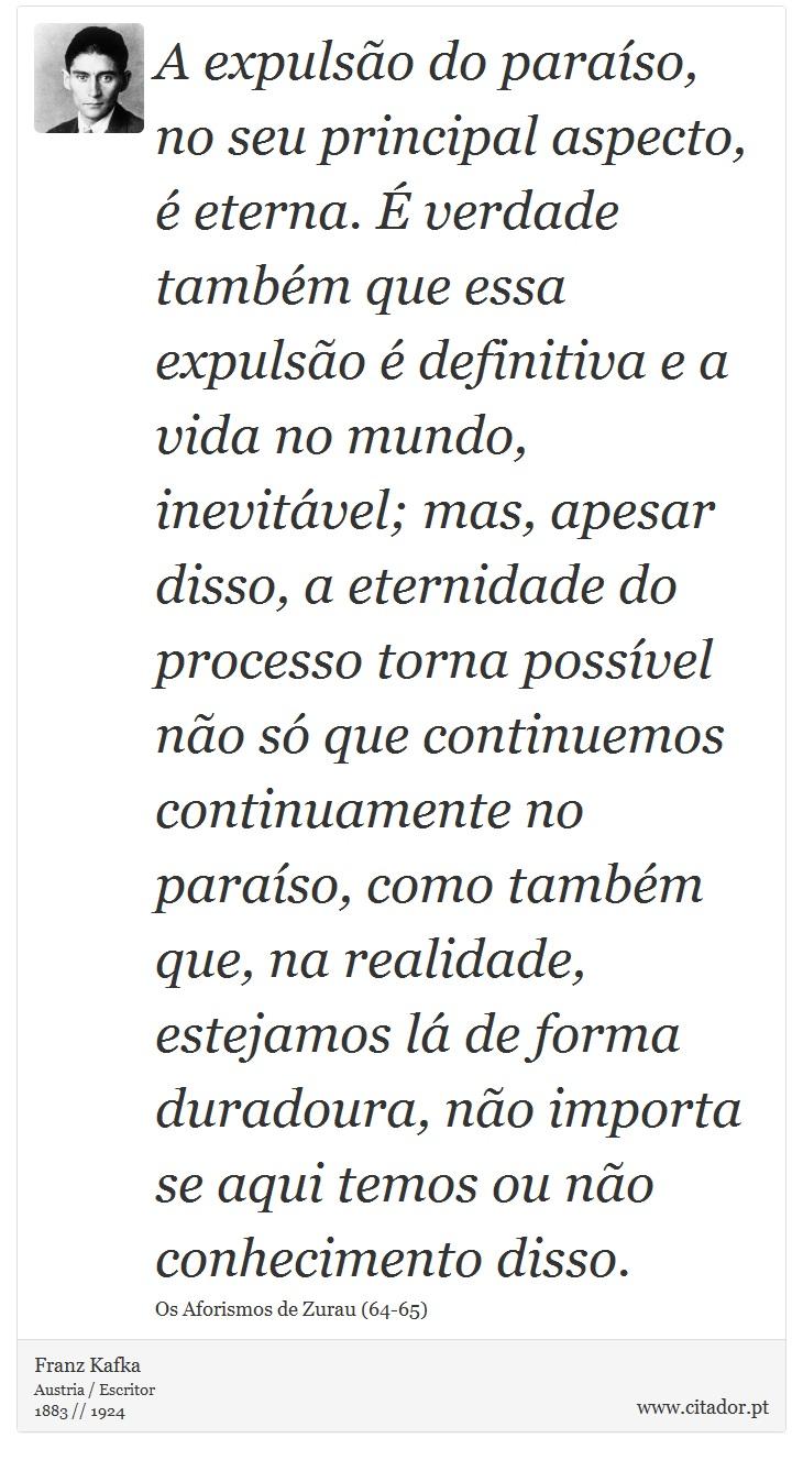 A expulsão do paraíso, no seu principal aspecto, é eterna. É verdade também que essa expulsão é definitiva e a vida no mundo, inevitável; mas, apesar disso, a eternidade do processo torna possível não só que continuemos continuamente no paraíso, como também que, na realidade, estejamos lá de forma duradoura, não importa se aqui temos ou não conhecimento disso. - Franz Kafka - Frases