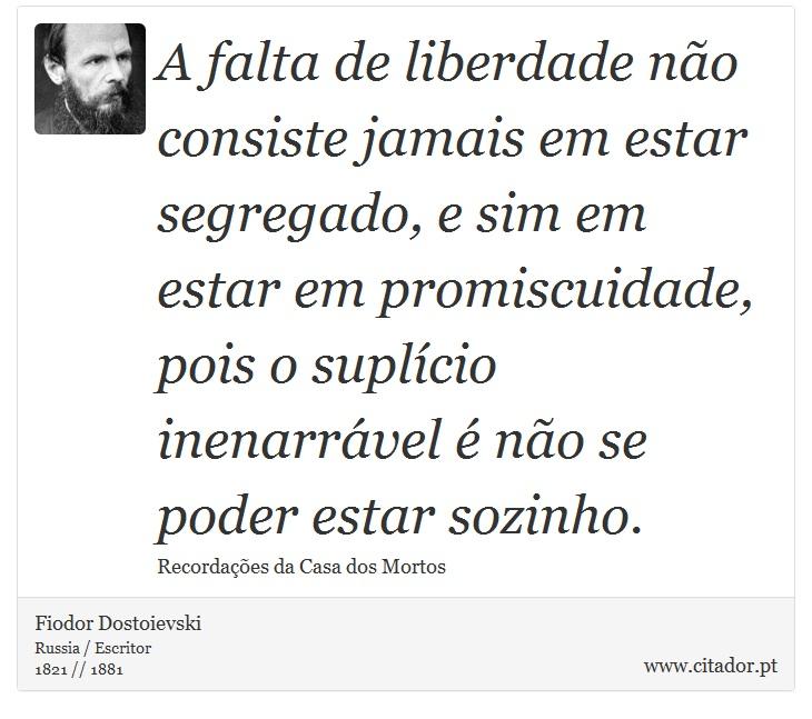 A falta de liberdade não consiste jamais em estar segregado, e sim em estar em promiscuidade, pois o suplício inenarrável é não se poder estar sozinho. - Fiodor Dostoievski - Frases
