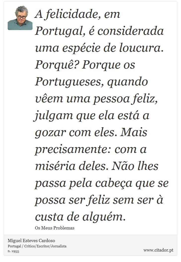 A felicidade, em Portugal, é considerada uma espécie de loucura. Porquê? Porque os Portugueses, quando vêem uma pessoa feliz, julgam que ela está a gozar com eles. Mais precisamente: com a miséria deles. Não lhes passa pela cabeça que se possa ser feliz sem ser à custa de alguém. - Miguel Esteves Cardoso - Frases