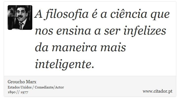 A filosofia é a ciência que nos ensina a ser infelizes da maneira mais inteligente. - Groucho Marx - Frases