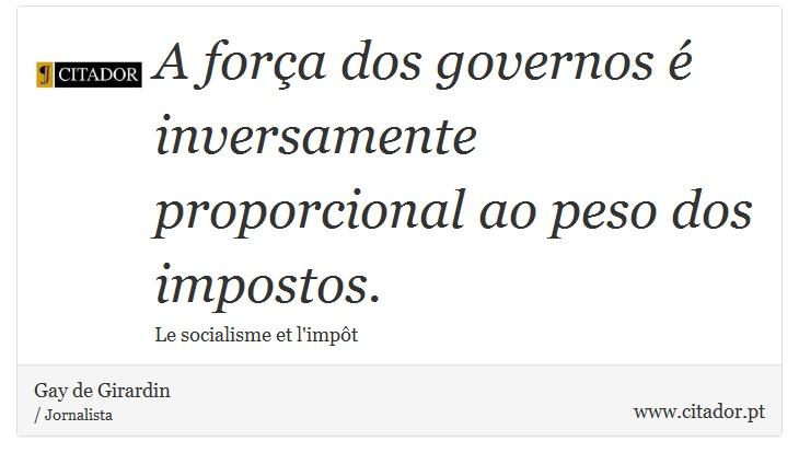 A força dos governos é inversamente proporcional ao peso dos impostos. - Gay de Girardin - Frases