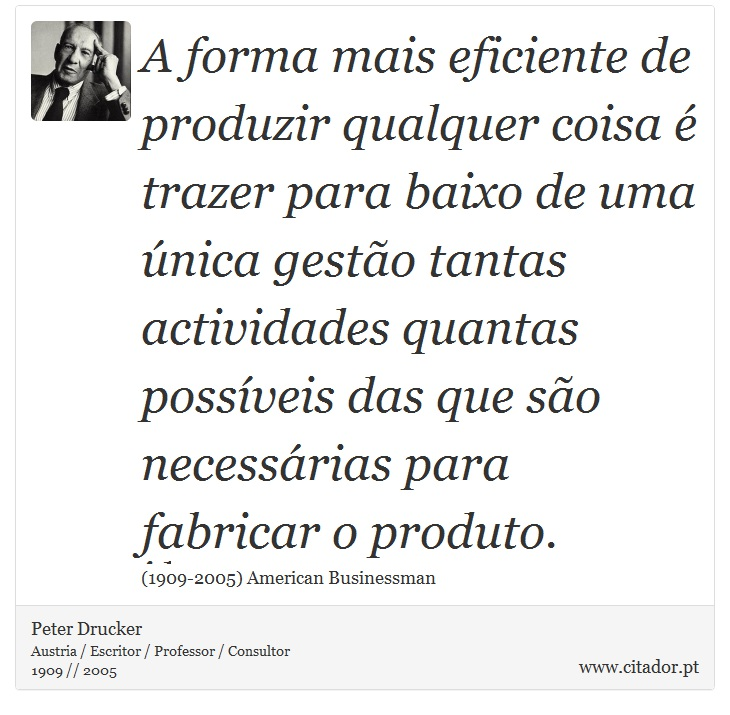 A forma mais eficiente de produzir qualquer coisa é trazer para baixo de uma única gestão tantas actividades quantas possíveis das que são necessárias para fabricar o produto. - Peter Drucker - Frases