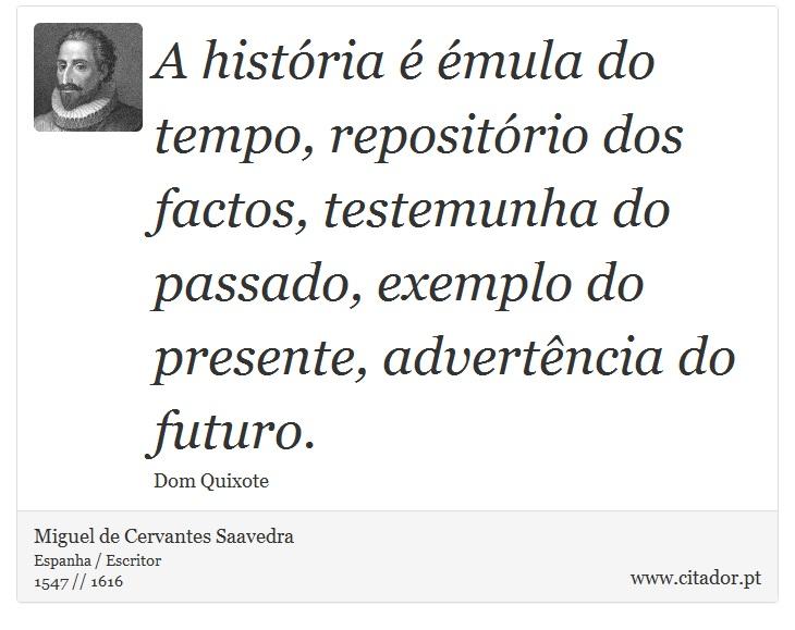 A história é émula do tempo, repositório dos factos, testemunha do passado, exemplo do presente, advertência do futuro. - Miguel de Cervantes Saavedra - Frases