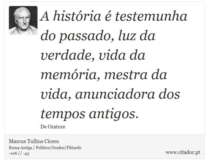 A história é testemunha do passado, luz da verdade, vida da memória, mestra da vida, anunciadora dos tempos antigos. - Marcus Tullius Cícero - Frases