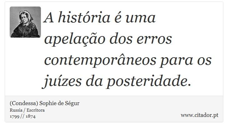 A história é uma apelação dos erros contemporâneos para os juízes da posteridade. - (Condessa) Sophie de Ségur - Frases