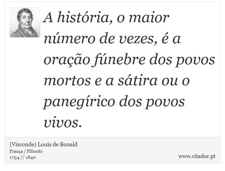 A história, o maior número de vezes, é a oração fúnebre dos povos mortos e a sátira ou o panegírico dos povos vivos. - (Visconde) Louis de Bonald - Frases