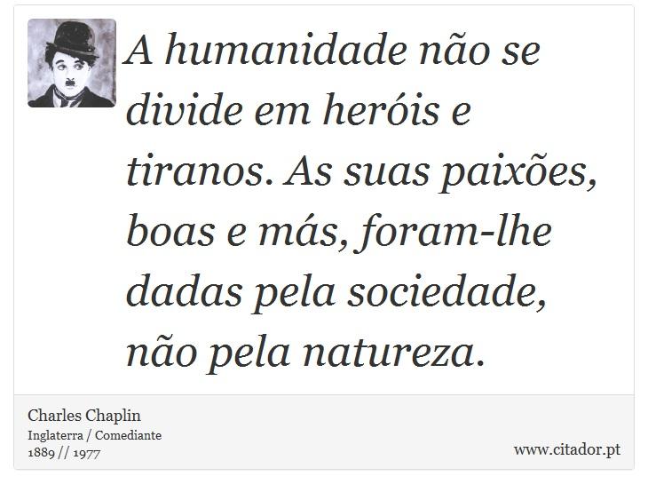 A humanidade não se divide em heróis e tiranos. As suas paixões, boas e más, foram-lhe dadas pela sociedade, não pela natureza. - Charles Chaplin - Frases