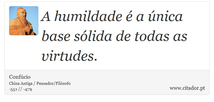 A humildade é a única base sólida de todas as virtudes. - Confúcio - Frases
