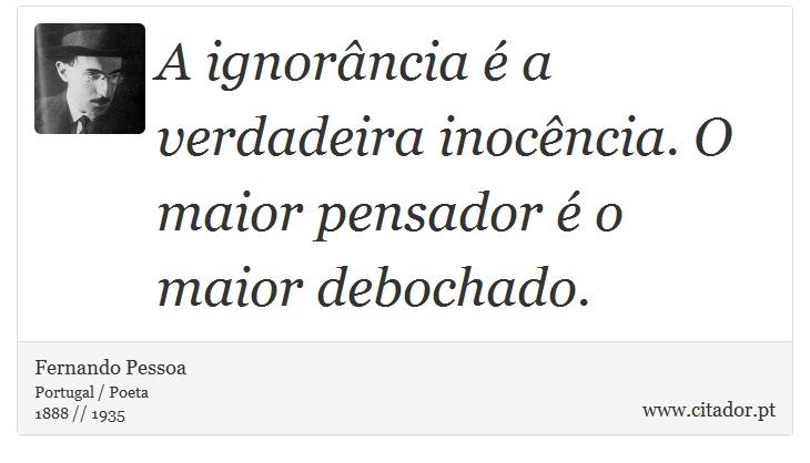 A ignorância é a verdadeira inocência. O maior pensador é o maior debochado. - Fernando Pessoa - Frases