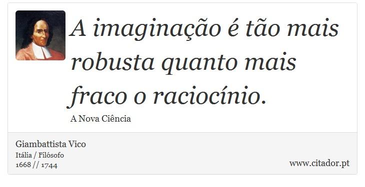 A imaginação é tão mais robusta quanto mais fraco o raciocínio. - Giambattista Vico - Frases