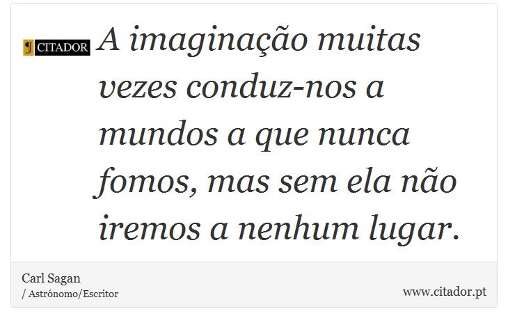 A imaginação muitas vezes conduz-nos a mundos a que nunca fomos, mas sem ela não iremos a nenhum lugar. - Carl Sagan - Frases