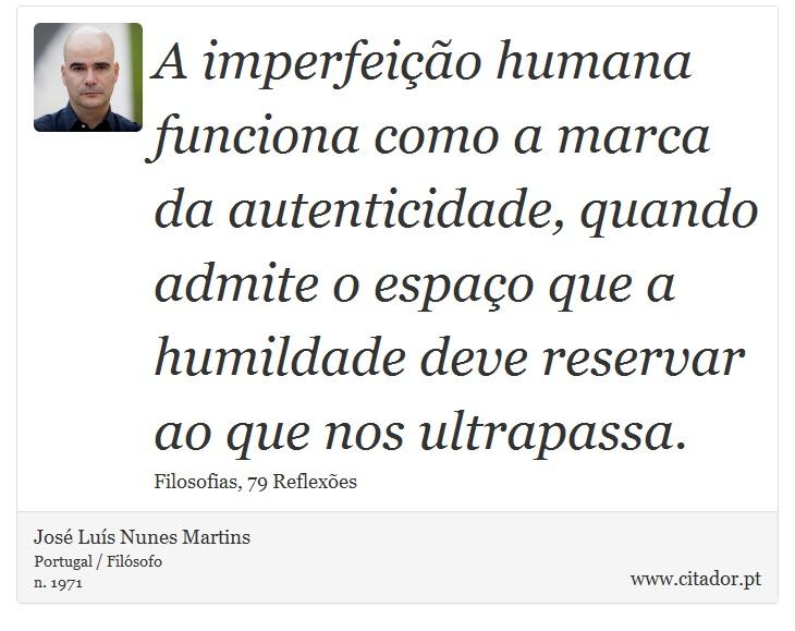 A imperfeição humana funciona como a marca da autenticidade, quando admite o espaço que a humildade deve reservar ao que nos ultrapassa. - José Luís Nunes Martins - Frases