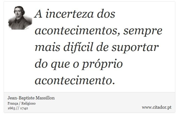 A incerteza dos acontecimentos, sempre mais difícil de suportar do que o próprio acontecimento. - Jean-Baptiste Massillon - Frases
