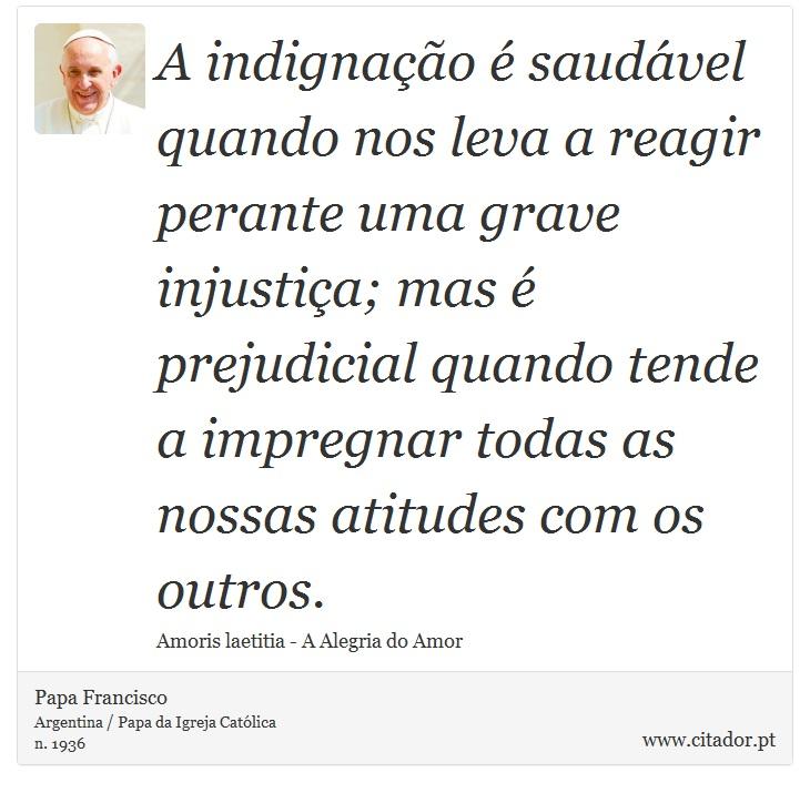 A indignação é saudável quando nos leva a reagir perante uma grave injustiça; mas é prejudicial quando tende a impregnar todas as nossas atitudes com os outros. - Papa Francisco - Frases