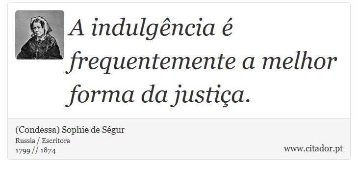 A indulgência é frequentemente a melhor forma da justiça. - (Condessa) Sophie de Ségur - Frases