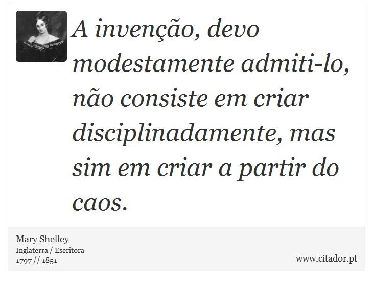 A invenção, devo modestamente admiti-lo, não consiste em criar disciplinadamente, mas sim em criar a partir do caos. - Mary Shelley - Frases