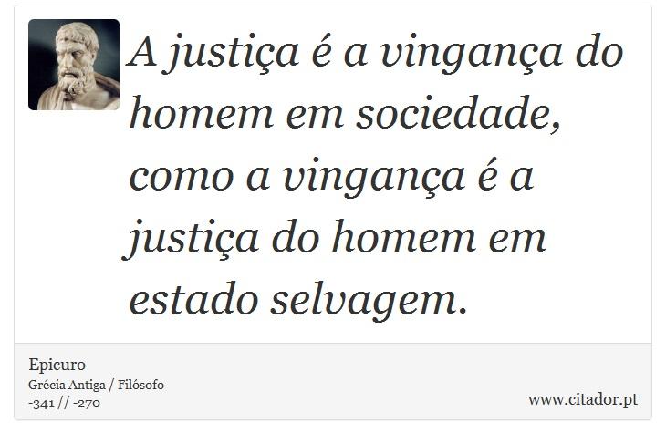 A justiça é a vingança do homem em sociedade, como a vingança é a justiça do homem em estado selvagem. - Epicuro - Frases