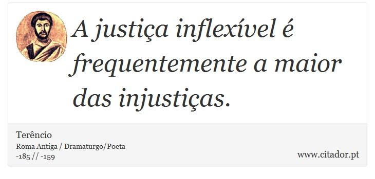 A justiça inflexível é frequentemente a maior das injustiças. - Terêncio - Frases
