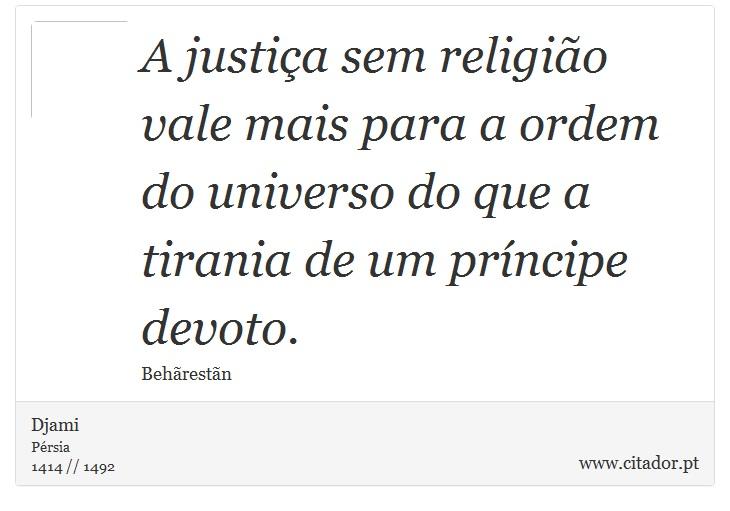 A justiça sem religião vale mais para a ordem do universo do que a tirania de um príncipe devoto. - Djami - Frases