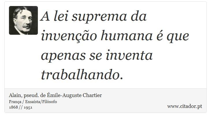 A lei suprema da invenção humana é que apenas se inventa trabalhando. - Alain, pseud. de Émile-Auguste Chartier - Frases