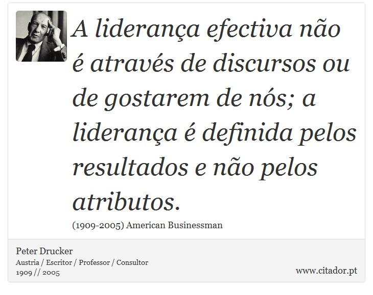 A liderança efectiva não é através de discursos ou de gostarem de nós; a liderança é definida pelos resultados e não pelos atributos. - Peter Drucker - Frases