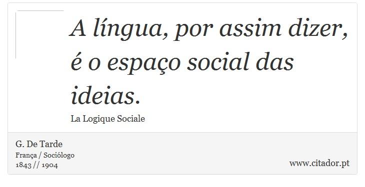 A língua, por assim dizer, é o espaço social das ideias. - G. De Tarde - Frases