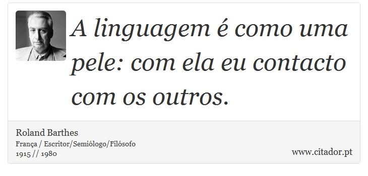 A linguagem é como uma pele: com ela eu contacto com os outros. - Roland Barthes - Frases