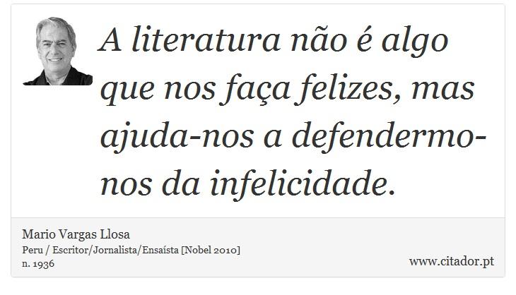 A literatura não é algo que nos faça felizes, mas ajuda-nos a defendermo-nos da infelicidade. - Mario Vargas Llosa - Frases