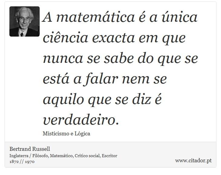 A matemática é a única ciência exacta em que nunca se sabe do que se está a falar nem se aquilo que se diz é verdadeiro. - Bertrand Russell - Frases