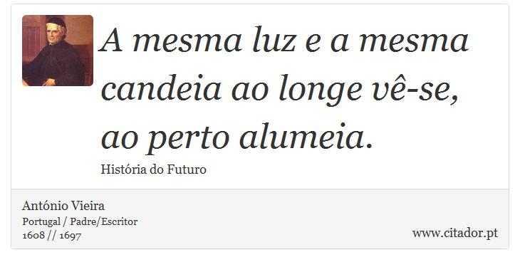 A mesma luz e a mesma candeia ao longe vê-se, ao perto alumeia. - António Vieira - Frases