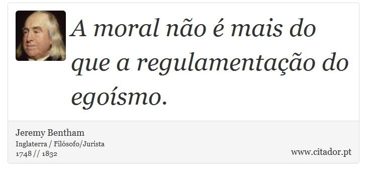 A moral não é mais do que a regulamentação do egoísmo. - Jeremy Bentham - Frases