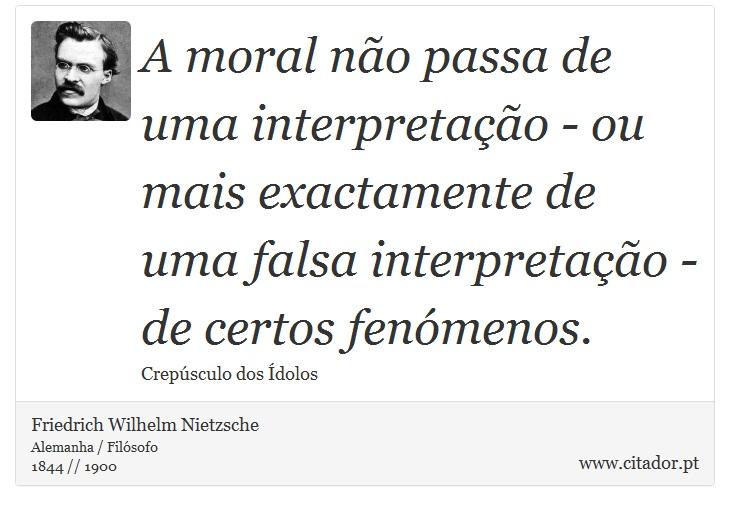 A moral não passa de uma interpretação - ou mais exactamente de uma falsa interpretação - de certos fenómenos. - Friedrich Wilhelm Nietzsche - Frases