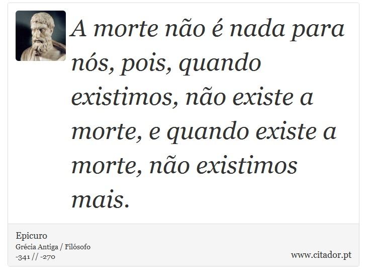 A morte não é nada para nós, pois, quando existimos, não existe a morte, e quando existe a morte, não existimos mais. - Epicuro - Frases