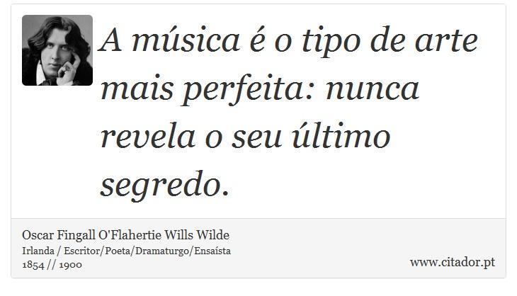 A música é o tipo de arte mais perfeita: nunca revela o seu último segredo. - Oscar Fingall O'Flahertie Wills Wilde - Frases