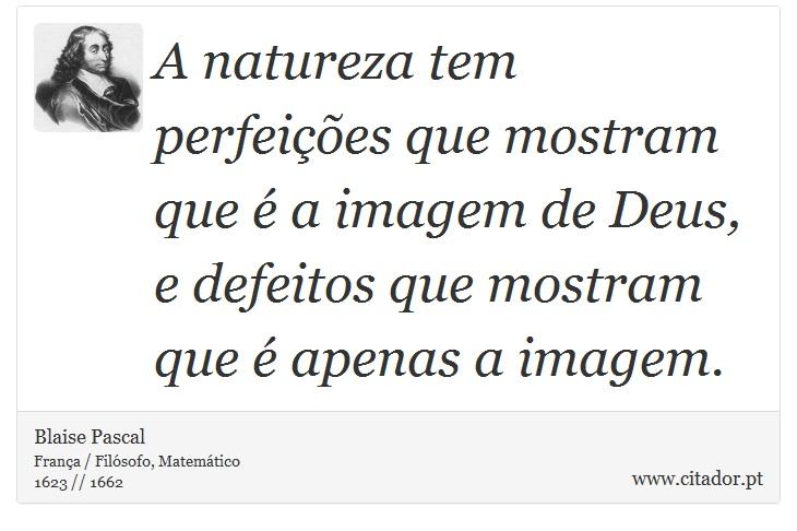 A natureza tem perfeições que mostram que é  a imagem de Deus, e defeitos que mostram que é apenas a imagem. - Blaise Pascal - Frases