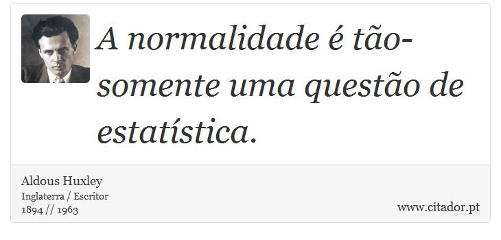 A normalidade é tão-somente uma questão de estatística. - Aldous Huxley - Frases