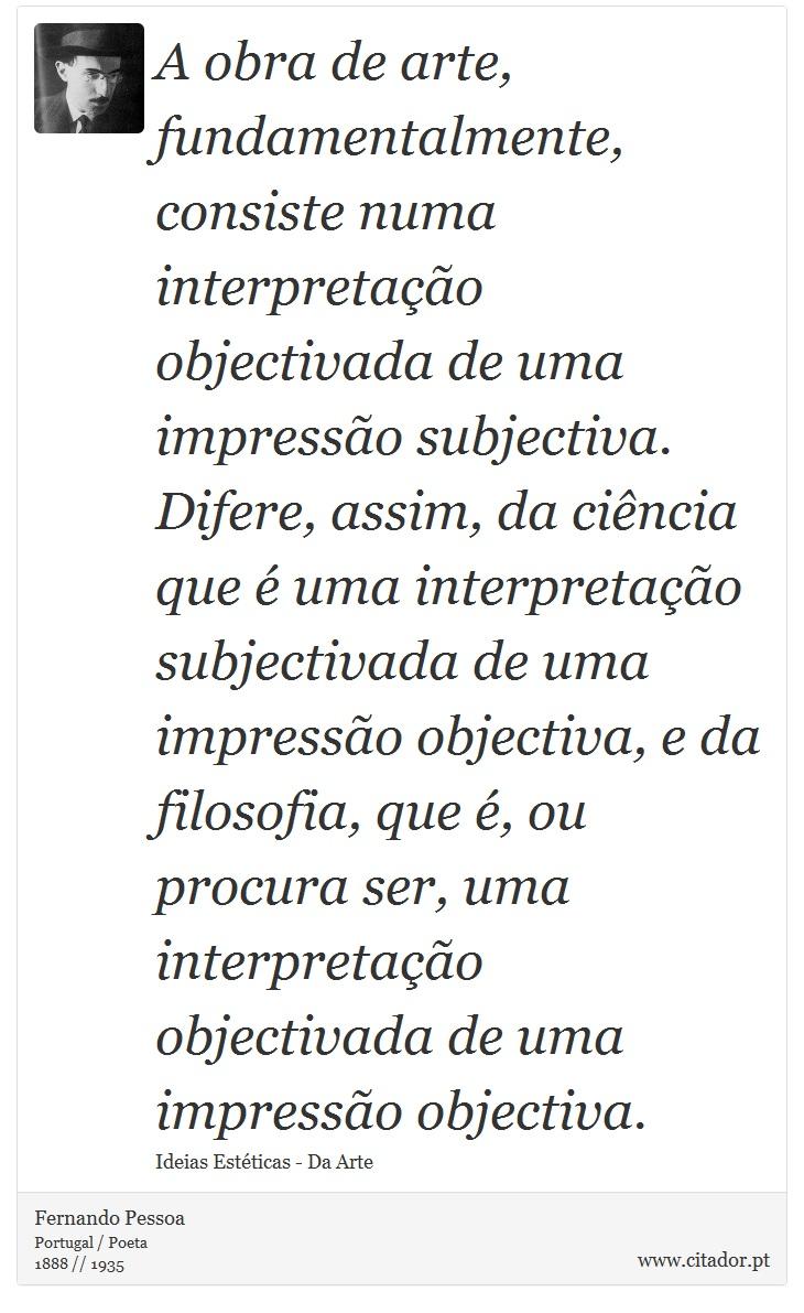 A obra de arte, fundamentalmente, consiste numa interpretação objectivada de uma impressão subjectiva. Difere, assim, da ciência que é uma interpretação subjectivada de uma impressão objectiva, e da filosofia, que é, ou procura ser, uma interpretação objectivada de uma impressão objectiva. - Fernando Pessoa - Frases
