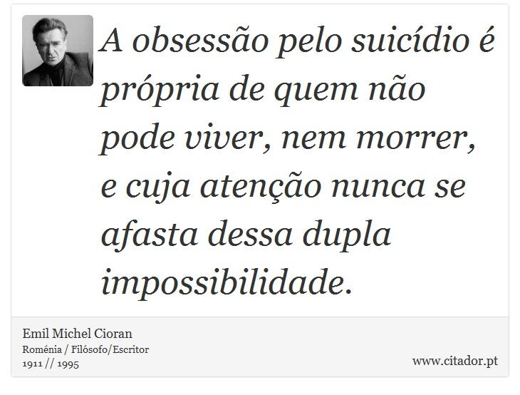 A obsessão pelo suicídio é própria de quem não pode viver, nem morrer, e cuja atenção nunca se afasta dessa dupla impossibilidade. - Emil Michel Cioran - Frases